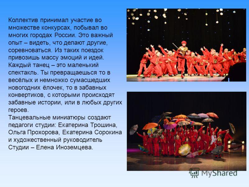Коллектив принимал участие во множестве конкурсах, побывал во многих городах России. Это важный опыт – видеть, что делают другие, соревноваться. Из таких поездок привозишь массу эмоций и идей. Каждый танец – это маленький спектакль. Ты превращаешься