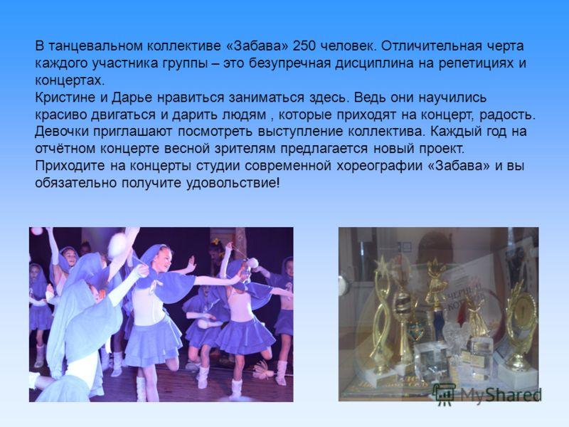 В танцевальном коллективе «Забава» 250 человек. Отличительная черта каждого участника группы – это безупречная дисциплина на репетициях и концертах. Кристине и Дарье нравиться заниматься здесь. Ведь они научились красиво двигаться и дарить людям, кот