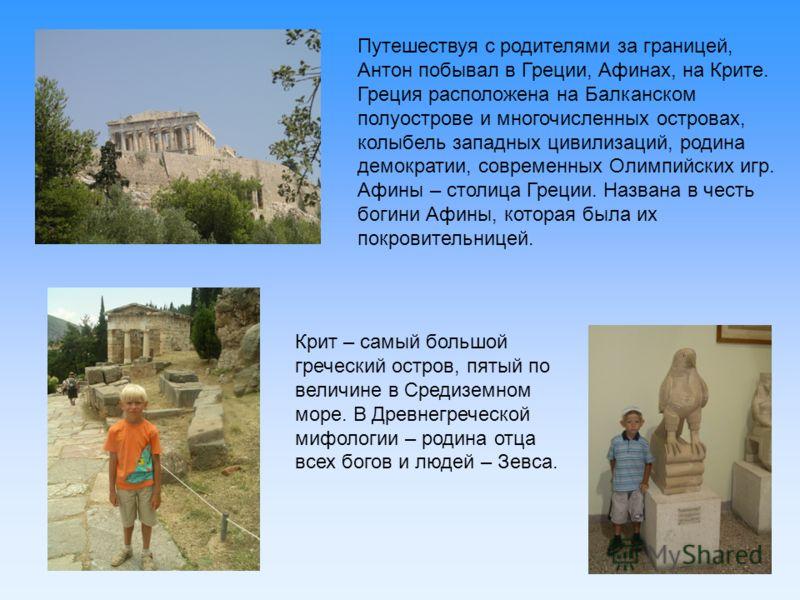 Путешествуя с родителями за границей, Антон побывал в Греции, Афинах, на Крите. Греция расположена на Балканском полуострове и многочисленных островах, колыбель западных цивилизаций, родина демократии, современных Олимпийских игр. Афины – столица Гре