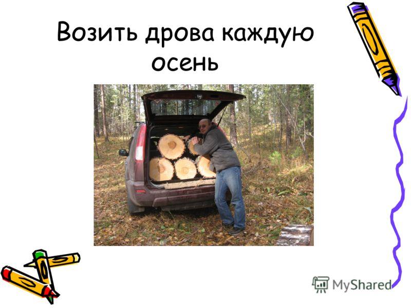 Возить дрова каждую осень