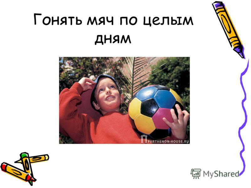 Гонять мяч по целым дням