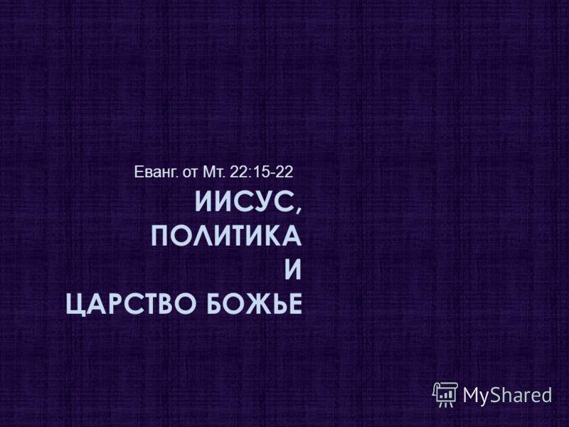 ИИСУС, ПОЛИТИКА И ЦАРСТВО БОЖЬЕ Еванг. от Мт. 22:15-22
