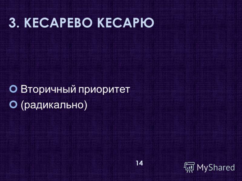 3. КЕСАРЕВО КЕСАРЮ Вторичный приоритет (радикально) 14