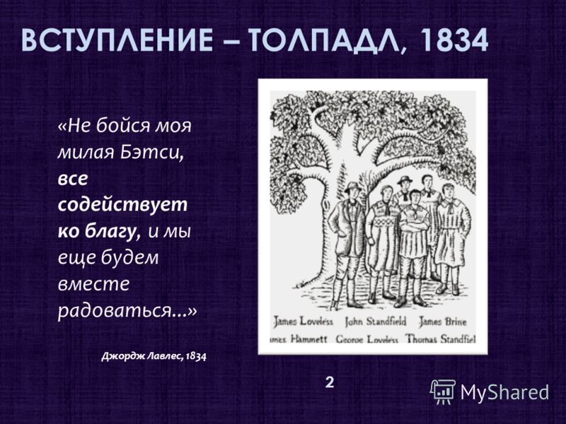 ВСТУПЛЕНИЕ – ТОЛПАДЛ, 1834 2 «Не бойся моя милая Бэтси, все содействует ко благу, и мы еще будем вместе радоваться...» Джордж Лавлес, 1834