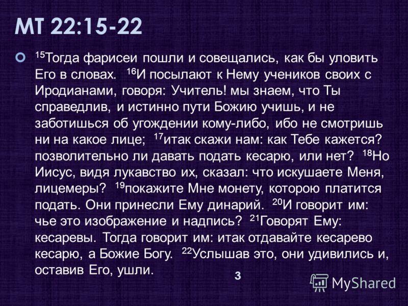 МТ 22:15-22 15 Тогда фарисеи пошли и совещались, как бы уловить Его в словах. 16 И посылают к Нему учеников своих с Иродианами, говоря: Учитель! мы знаем, что Ты справедлив, и истинно пути Божию учишь, и не заботишься об угождении кому-либо, ибо не с