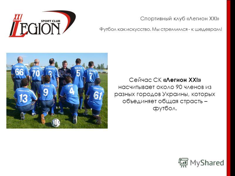 Спортивный клуб «Легион XXI» Сейчас СК «Легион XXI» насчитывает около 90 членов из разных городов Украины, которых объединяет общая страсть – футбол. Футбол как искусство. Мы стремимся - к шедеврам!