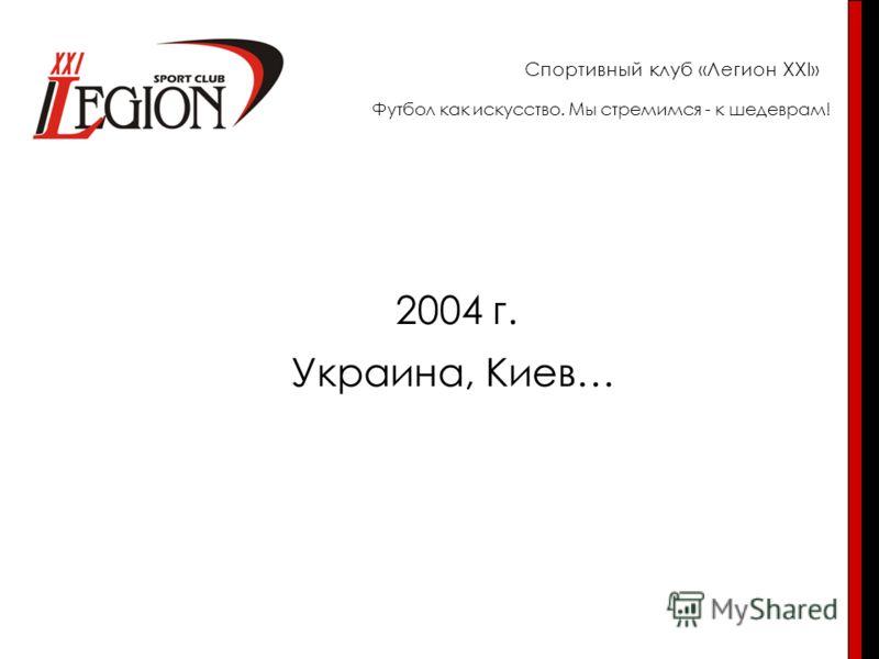 Спортивный клуб «Легион XXI» 2004 г. Украина, Киев… Футбол как искусство. Мы стремимся - к шедеврам!