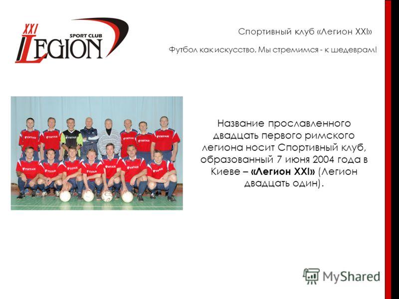 Спортивный клуб «Легион XXI» Название прославленного двадцать первого римского легиона носит Спортивный клуб, образованный 7 июня 2004 года в Киеве – «Легион XXI» (Легион двадцать один). Футбол как искусство. Мы стремимся - к шедеврам!