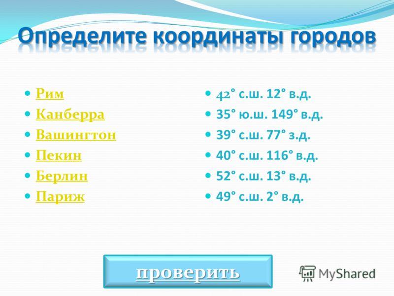 Рим Канберра Вашингтон Пекин Берлин Париж 42° с.ш. 12° в.д. 35° ю.ш. 149° в.д. 39° с.ш. 77° з.д. 40° с.ш. 116° в.д. 52° с.ш. 13° в.д. 49° с.ш. 2° в.д. проверить