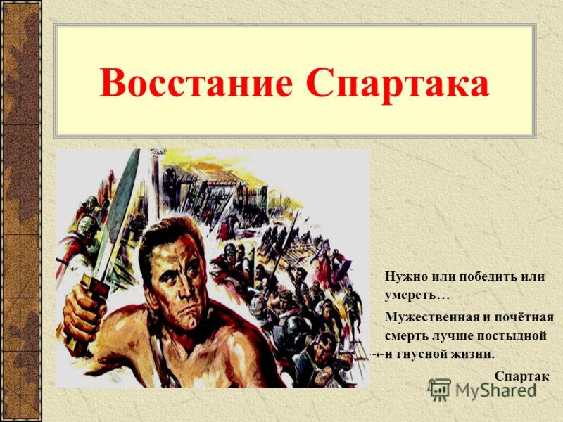 Восстание Спартака Нужно или победить или умереть… Мужественная и почётная смерть лучше постыдной и гнусной жизни. Спартак