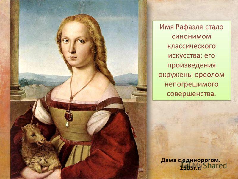 Дама с единорогом. 1505г.г. Имя Рафаэля стало синонимом классического искусства; его произведения окружены ореолом непогрешимого совершенства.
