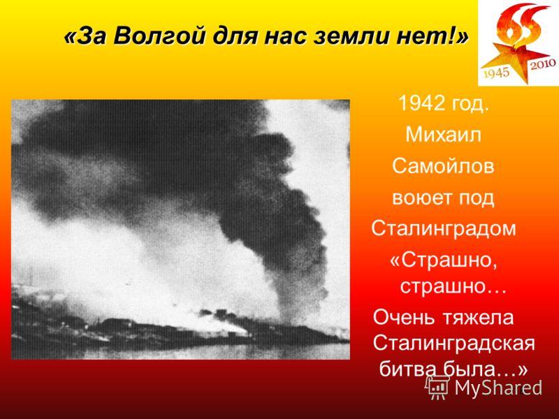 18 1942 год. Михаил Самойлов воюет под Сталинградом «Страшно, страшно… Очень тяжела Сталинградская битва была…» «За Волгой для нас земли нет!»