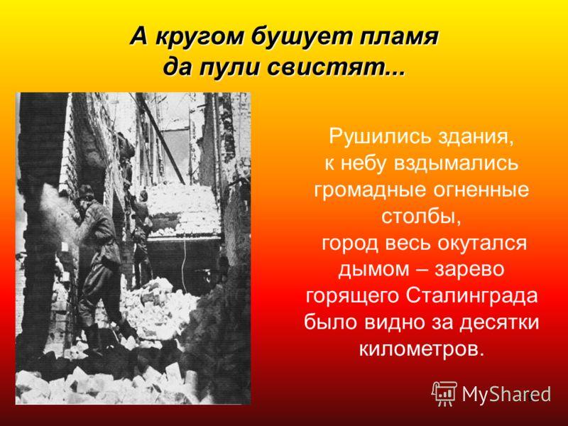 19 А кругом бушует пламя да пули свистят... Рушились здания, к небу вздымались громадные огненные столбы, город весь окутался дымом – зарево горящего Сталинграда было видно за десятки километров.