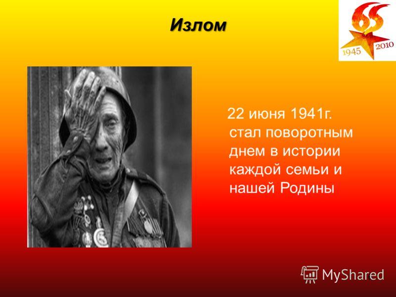 6 Излом 22 июня 1941г. стал поворотным днем в истории каждой семьи и нашей Родины