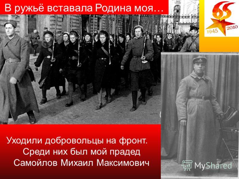 9 Уходили добровольцы на фронт. Среди них был мой прадед Самойлов Михаил Максимович В ружьё вставала Родина моя…