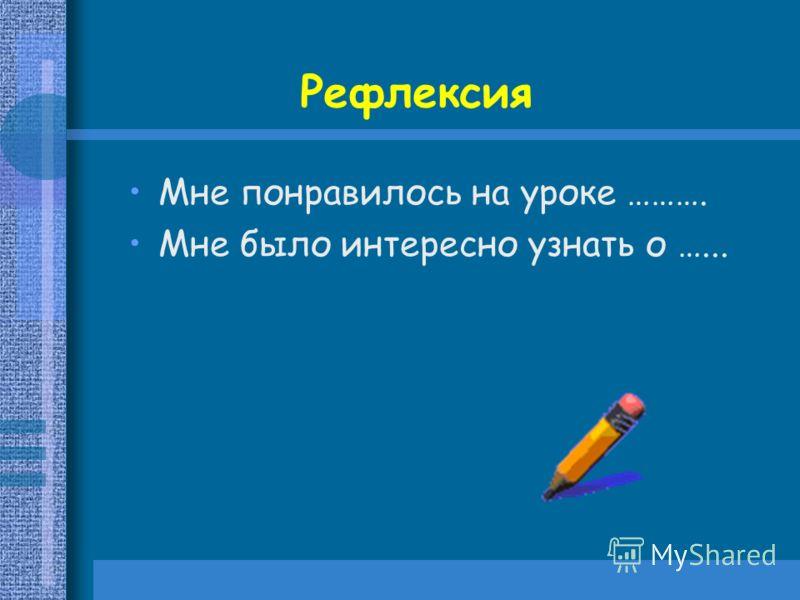 Мне понравилось на уроке ………. Мне было интересно узнать о …... Рефлексия