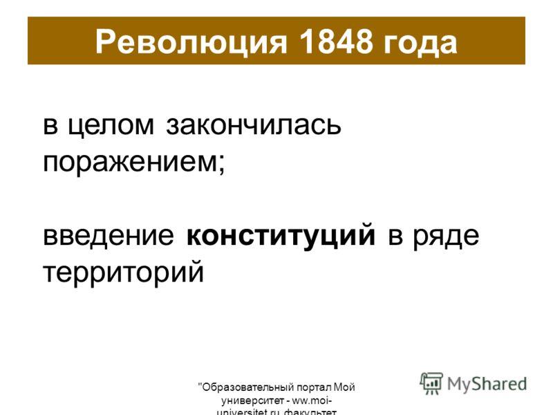 Образовательный портал Мой университет - ww.moi- universitet.ru, факультет Реформа образования - www.edu-reforma.ru Революция 1848 года в целом закончилась поражением; введение конституций в ряде территорий