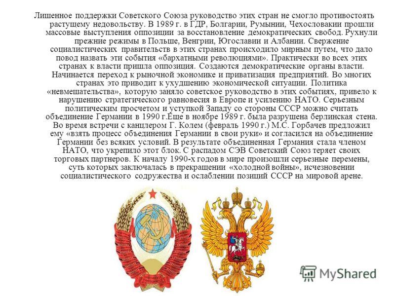 Лишенное поддержки Советского Союза руководство этих стран не смогло противостоять растущему недовольству. В 1989 г. в ГДР, Болгарии, Румынии, Чехословакии прошли массовые выступления оппозиции за восстановление демократических свобод. Рухнули прежни