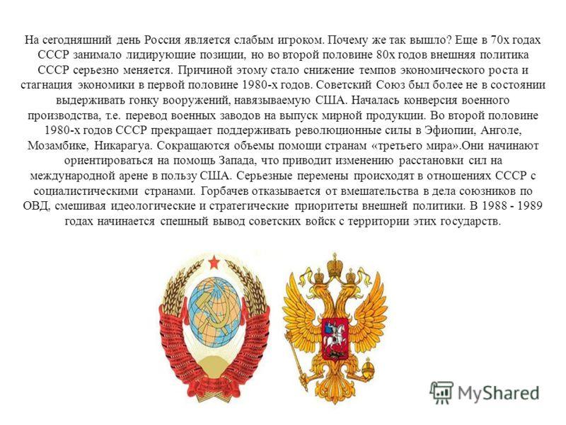 На сегодняшний день Россия является слабым игроком. Почему же так вышло? Еще в 70х годах СССР занимало лидирующие позиции, но во второй половине 80х годов внешняя политика СССР серьезно меняется. Причиной этому стало снижение темпов экономического ро