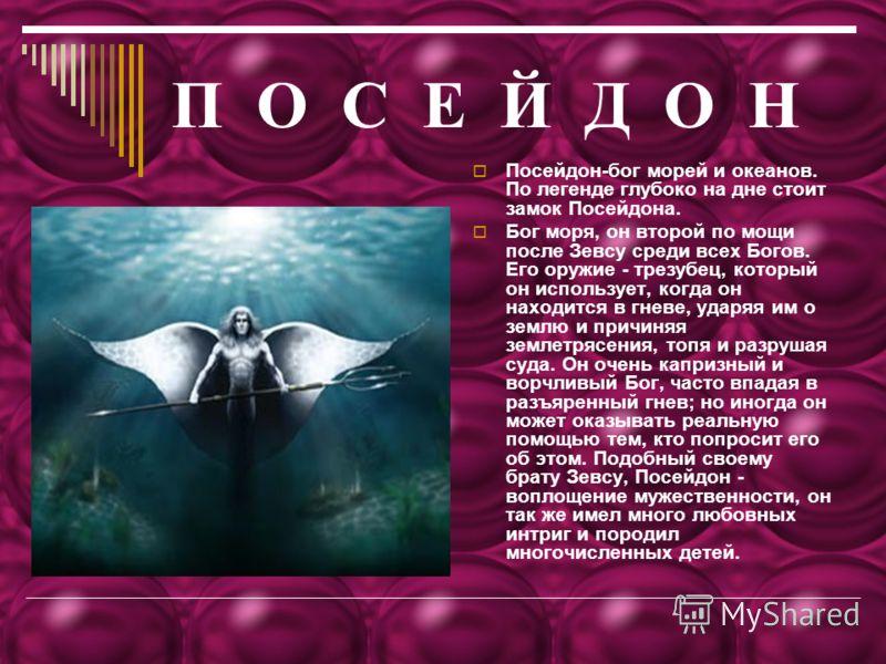П О С Е Й Д О НП О С Е Й Д О Н Посейдон-бог морей и океанов. По легенде глубоко на дне стоит замок Посейдона. Бог моря, он второй по мощи после Зевсу среди всех Богов. Его оружие - трезубец, который он использует, когда он находится в гневе, ударяя и