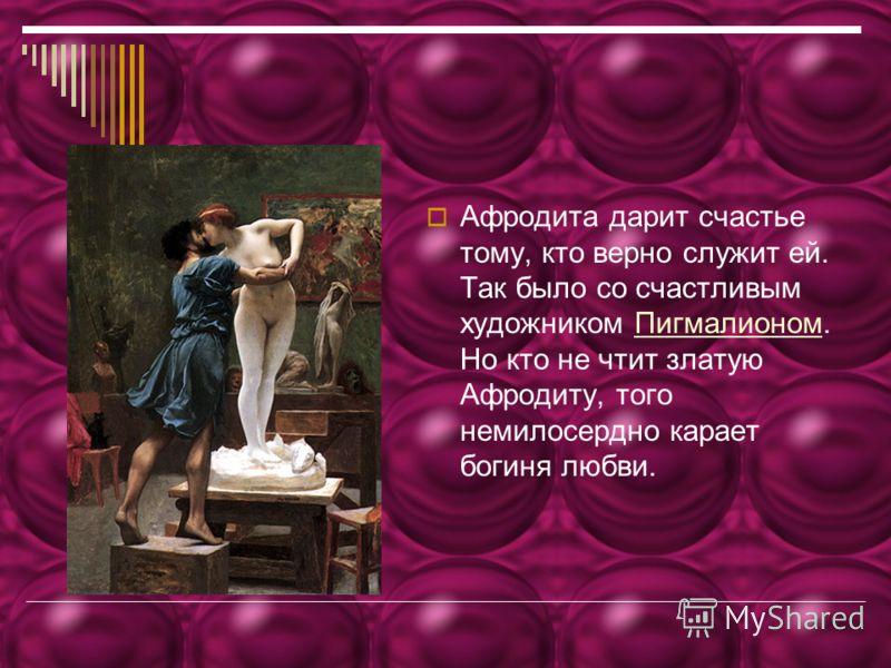 Афродита дарит счастье тому, кто верно служит ей. Так было со счастливым художником Пигмалионом. Но кто не чтит златую Афродиту, того немилосердно карает богиня любви.Пигмалионом