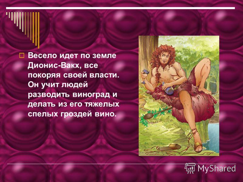 Весело идет по земле Дионис-Вакх, все покоряя своей власти. Он учит людей разводить виноград и делать из его тяжелых спелых гроздей вино.
