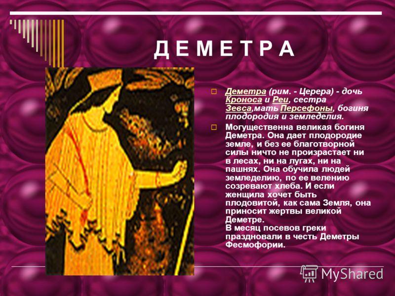 Д Е М Е Т Р А Деметра (рим. - Церера) - дочь Кроноса и Реи, сестра Зевса,мать Персефоны, богиня плодородия и земледелия. Деметра КроносаРеи ЗевсаПерсефоны Могущественна великая богиня Деметра. Она дает плодородие земле, и без ее благотворной силы нич