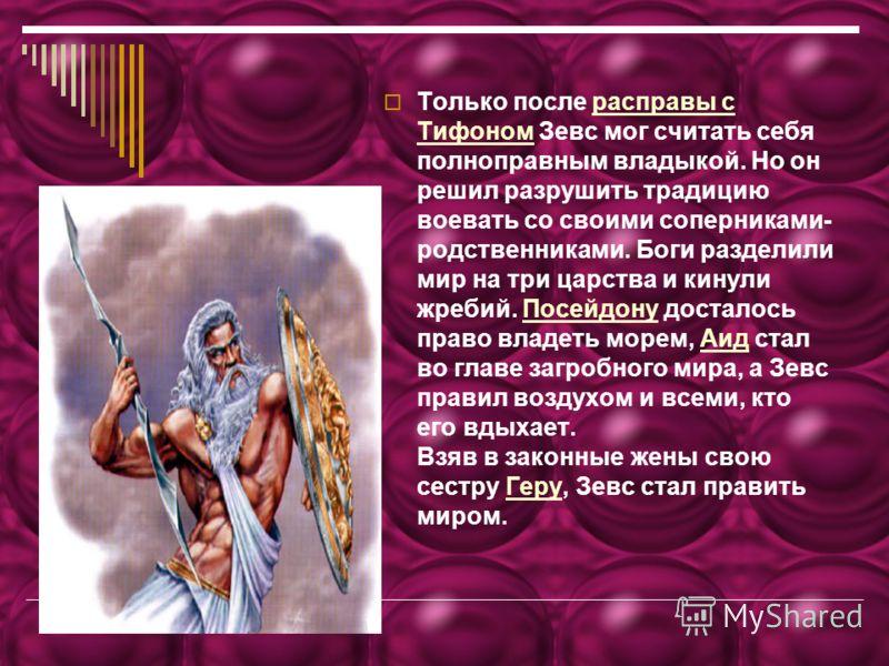Только после расправы с Тифоном Зевс мог считать себя полноправным владыкой. Но он решил разрушить традицию воевать со своими соперниками- родственниками. Боги разделили мир на три царства и кинули жребий. Посейдону досталось право владеть морем, Аид