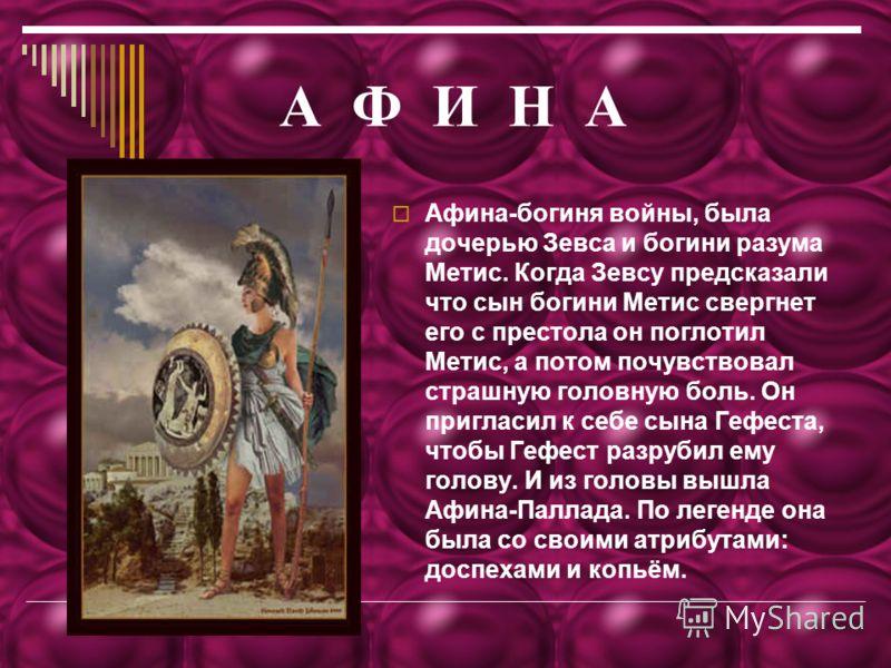 А Ф И Н А Афина-богиня войны, была дочерью Зевса и богини разума Метис. Когда Зевсу предсказали что сын богини Метис свергнет его с престола он поглотил Метис, а потом почувствовал страшную головную боль. Он пригласил к себе сына Гефеста, чтобы Гефес