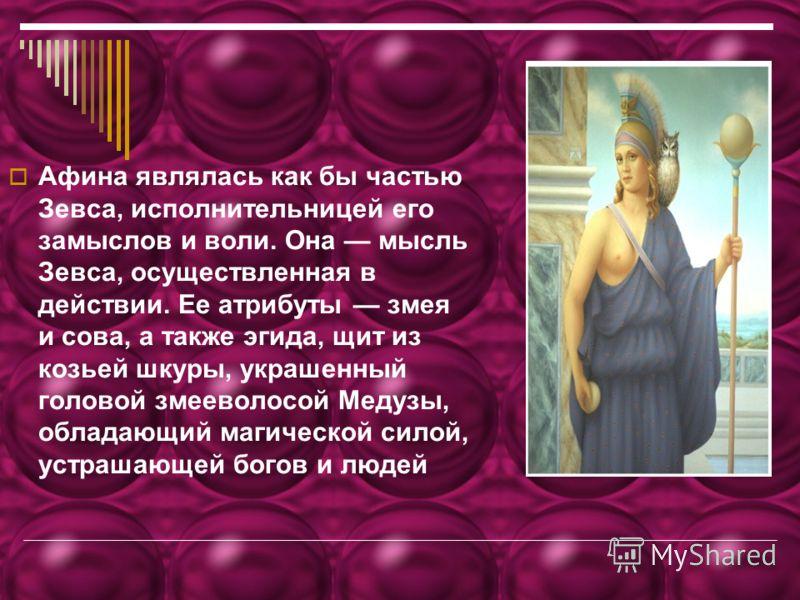 Афина являлась как бы частью Зевса, исполнительницей его замыслов и воли. Она мысль Зевса, осуществленная в действии. Ее атрибуты змея и сова, а также эгида, щит из козьей шкуры, украшенный головой змееволосой Медузы, обладающий магической силой, уст