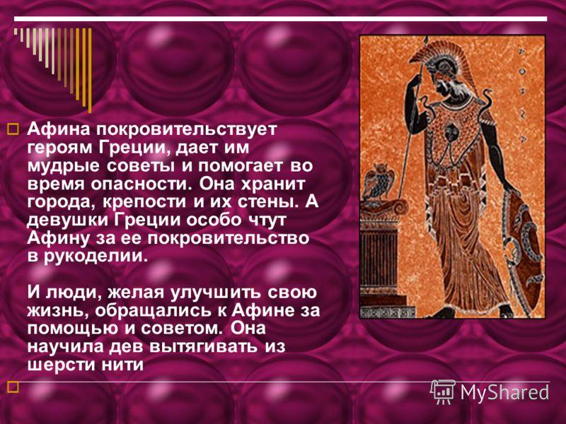 Афина покровительствует героям Греции, дает им мудрые советы и помогает во время опасности. Она хранит города, крепости и их стены. А девушки Греции особо чтут Афину за ее покровительство в рукоделии. И люди, желая улучшить свою жизнь, обращались к А