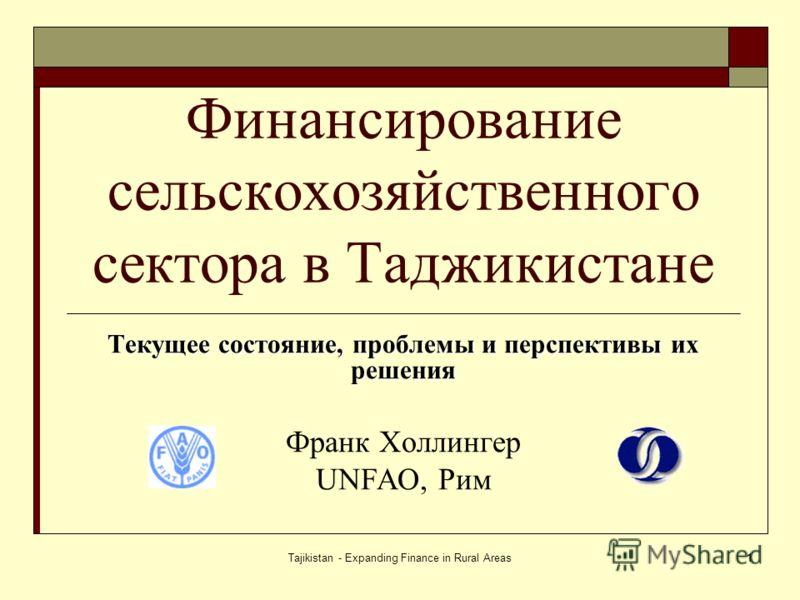 Tajikistan - Expanding Finance in Rural Areas1 Финансирование сельскохозяйственного сектора в Таджикистане Текущее состояние, проблемы и перспективы их решения Франк Холлингер UNFAO, Рим