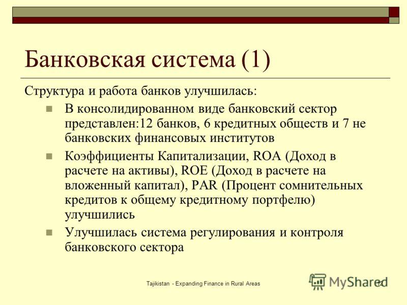 Tajikistan - Expanding Finance in Rural Areas12 Банковская система (1) Структура и работа банков улучшилась: В консолидированном виде банковский сектор представлен:12 банков, 6 кредитных обществ и 7 не банковских финансовых институтов Коэффициенты Ка