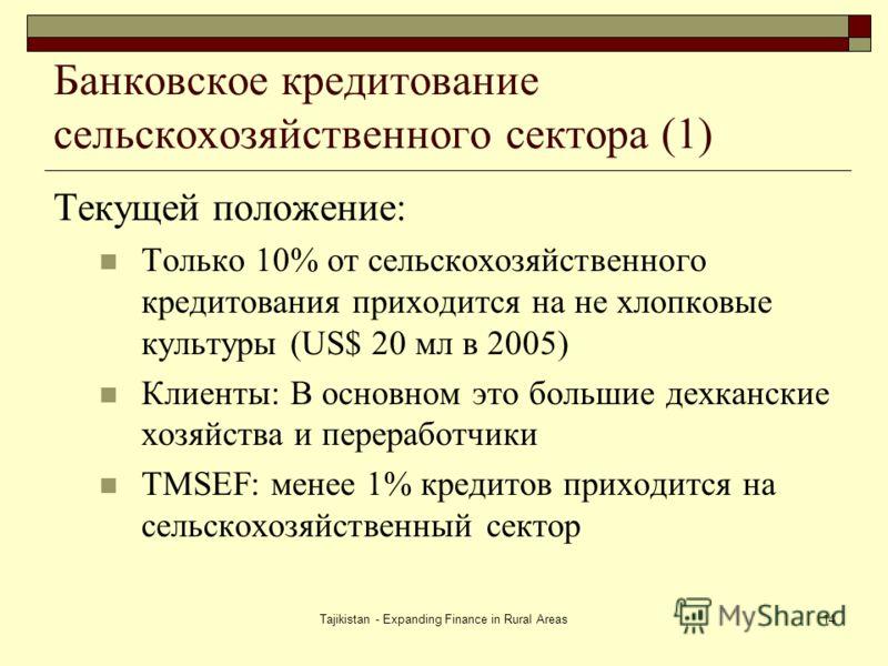 Tajikistan - Expanding Finance in Rural Areas14 Банковское кредитование сельскохозяйственного сектора (1) Текущей положение: Только 10% от сельскохозяйственного кредитования приходится на не хлопковые культуры (US$ 20 мл в 2005) Клиенты: В основном э