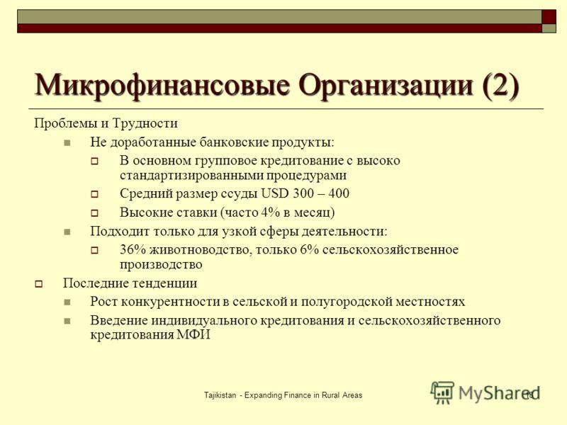 Tajikistan - Expanding Finance in Rural Areas18 Микрофинансовые Организации (2) Проблемы и Трудности Не доработанные банковские продукты: В основном групповое кредитование с высоко стандартизированными процедурами Средний размер ссуды USD 300 – 400 В
