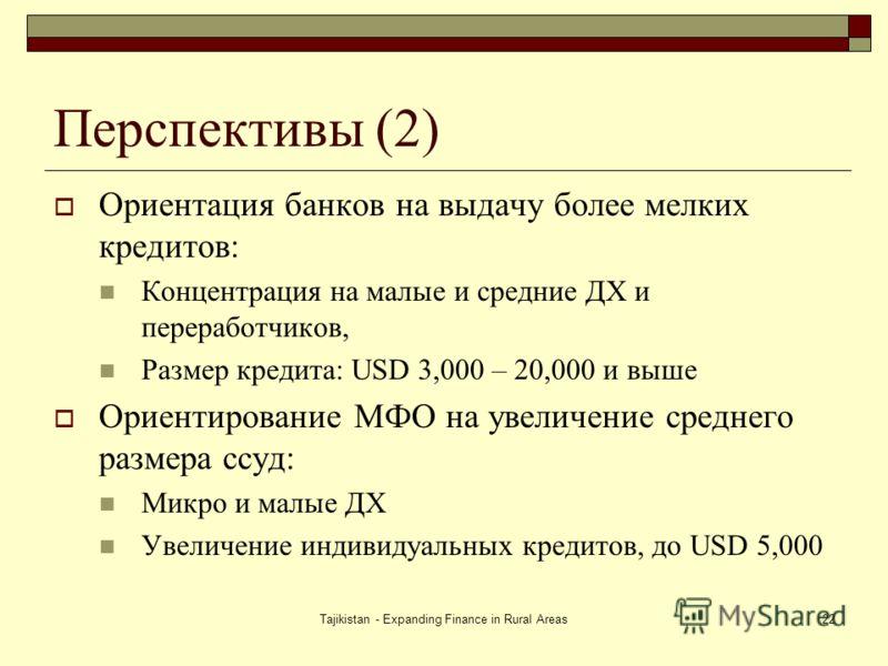 Tajikistan - Expanding Finance in Rural Areas22 Перспективы (2) Ориентация банков на выдачу более мелких кредитов: Концентрация на малые и средние ДХ и переработчиков, Размер кредита: USD 3,000 – 20,000 и выше Ориентирование МФО на увеличение среднег