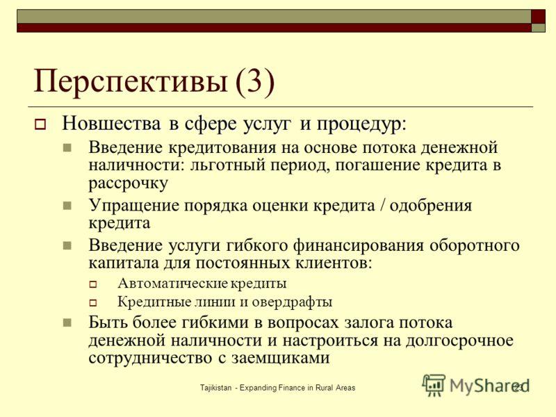 Tajikistan - Expanding Finance in Rural Areas23 Перспективы (3) Новшества в сфере услуг и процедур: Новшества в сфере услуг и процедур: Введение кредитования на основе потока денежной наличности: льготный период, погашение кредита в рассрочку Упращен