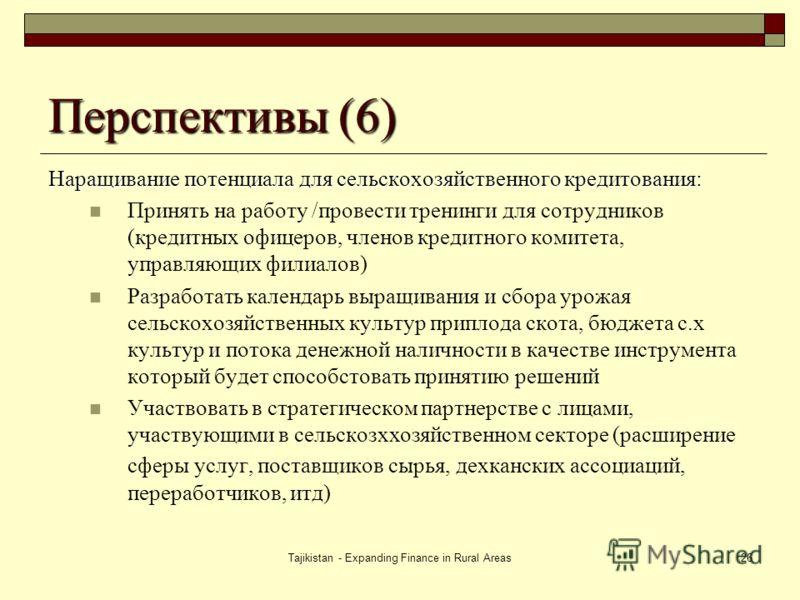 Tajikistan - Expanding Finance in Rural Areas26 Перспективы (6) Наращивание потенциала для сельскохозяйственного кредитования: Принять на работу /провести тренинги для сотрудников (кредитных офицеров, членов кредитного комитета, управляющих филиалов)