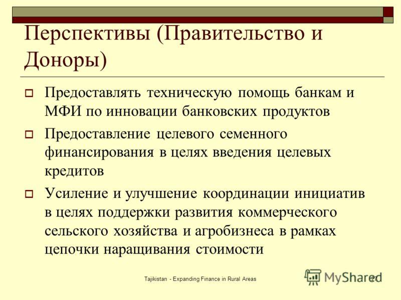 Tajikistan - Expanding Finance in Rural Areas27 Перспективы (Правительство и Доноры) Предоставлять техническую помощь банкам и МФИ по инновации банковских продуктов Предоставление целевого семенного финансирования в целях введения целевых кредитов Ус
