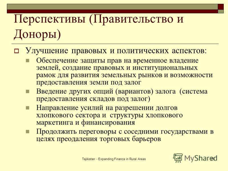 Tajikistan - Expanding Finance in Rural Areas28 Перспективы (Правительство и Доноры) Улучшение правовых и политических аспектов: Обеспечение защиты прав на временное владение землей, создание правовых и институциональных рамок для развития земельных