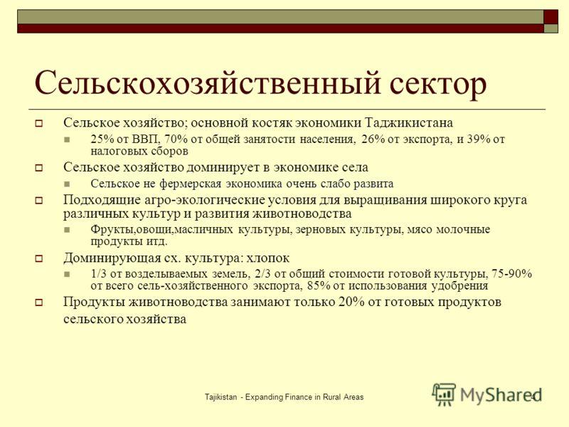 Tajikistan - Expanding Finance in Rural Areas4 Сельскохозяйственный сектор Сельское хозяйство; основной костяк экономики Таджикистана 25% от ВВП, 70% от общей занятости населения, 26% от экспорта, и 39% от налоговых сборов Сельское хозяйство доминиру