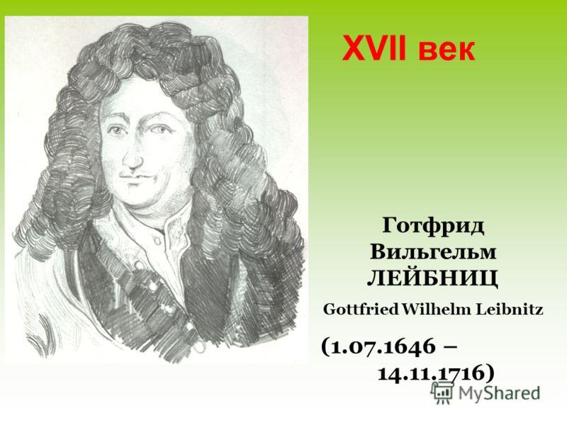 XVII век Готфрид Вильгельм ЛЕЙБНИЦ Gottfried Wilhelm Leibnitz (1.07.1646 – 14.11.1716)