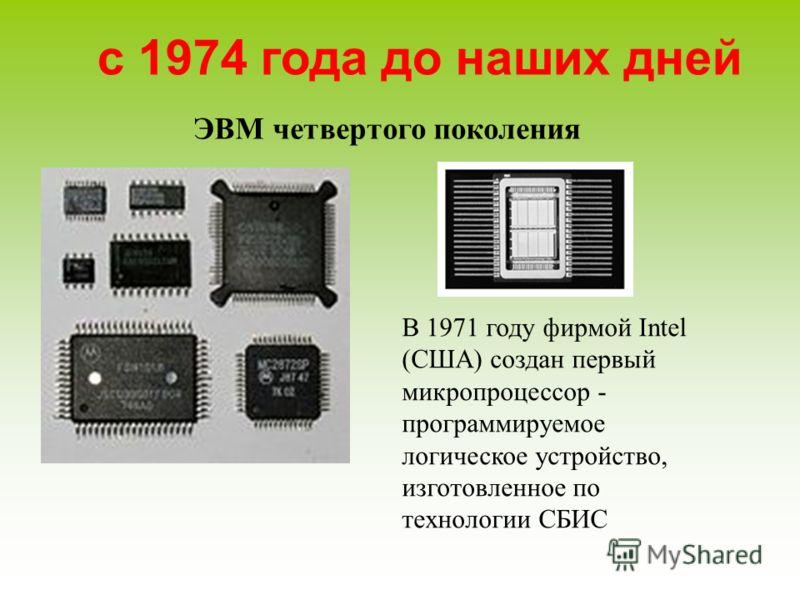 ЭВМ четвертого поколения с 1974 года до наших дней В 1971 году фирмой Intel (США) создан первый микропроцессор - программируемое логическое устройство, изготовленное по технологии СБИС