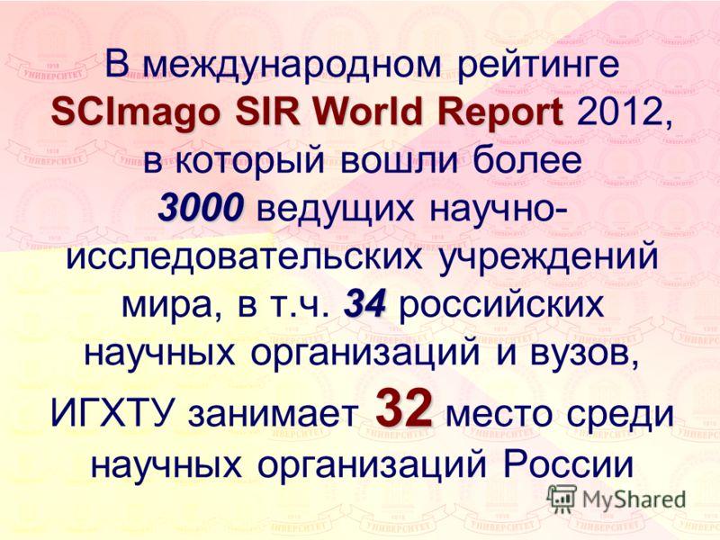 SCImago SIR World Report 3000 34 32 В международном рейтинге SCImago SIR World Report 2012, в который вошли более 3000 ведущих научно- исследовательских учреждений мира, в т.ч. 34 российских научных организаций и вузов, ИГХТУ занимает 32 место среди