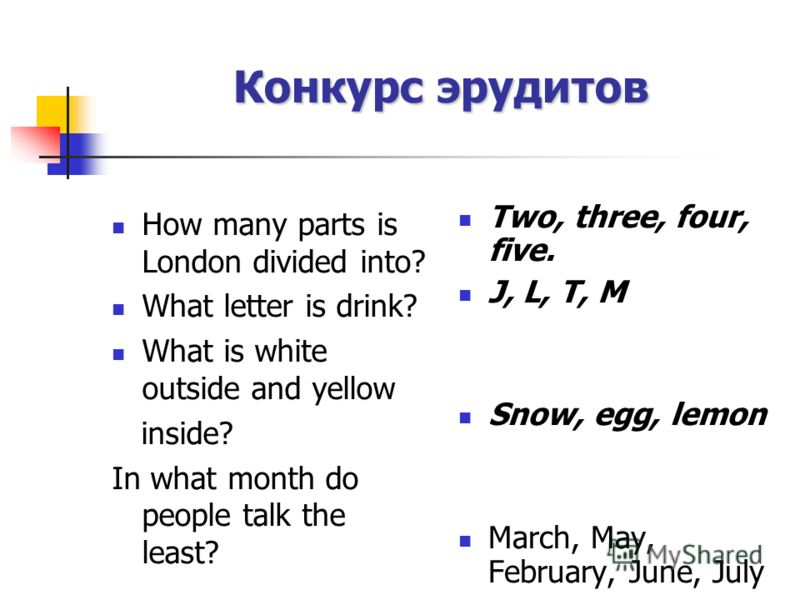 How many parts is London divided into? What letter is drink? What is white outside and yellow inside? In what month do people talk the least? Two, three, four, five. J, L, T, M Snow, egg, lemon March, May, February, June, July Конкурс эрудитов