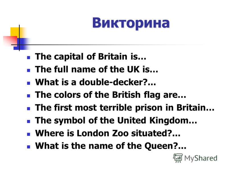 Викторина The capital of Britain is… The full name of the UK is… What is a double-decker?... The colors of the British flag are… The first most terrible prison in Britain… The symbol of the United Kingdom… Where is London Zoo situated?... What is the