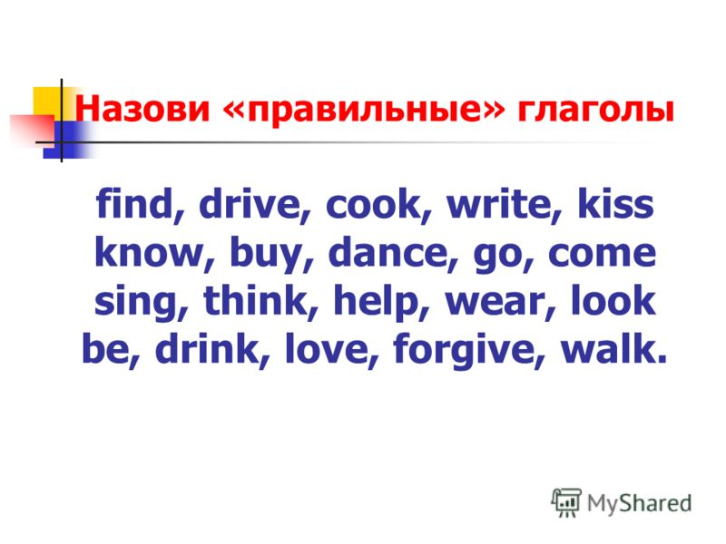 Назови «правильные» глаголы find, drive, cook, write, kiss know, buy, dance, go, come sing, think, help, wear, look be, drink, love, forgive, walk.