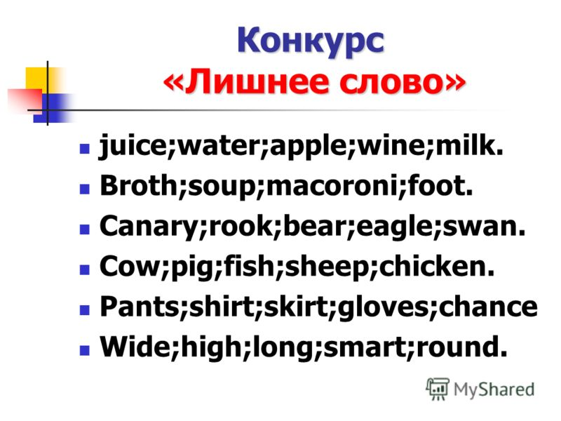 Конкурс «Лишнее слово» juice;water;apple;wine;milk. Broth;soup;macoroni;foot. Canary;rook;bear;eagle;swan. Cow;pig;fish;sheep;chicken. Pants;shirt;skirt;gloves;chance Wide;high;long;smart;round.