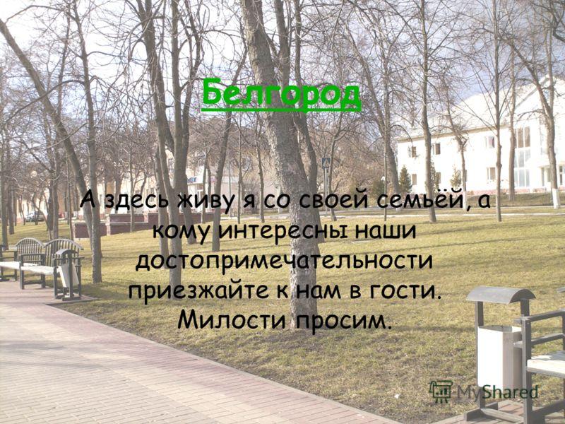 Белгород А здесь живу я со своей семьёй, а кому интересны наши достопримечательности приезжайте к нам в гости. Милости просим.