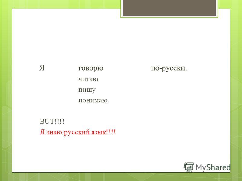 Я говорюпо-русски. читаю пишу понимаю BUT!!!! Я знаю русский язык!!!!